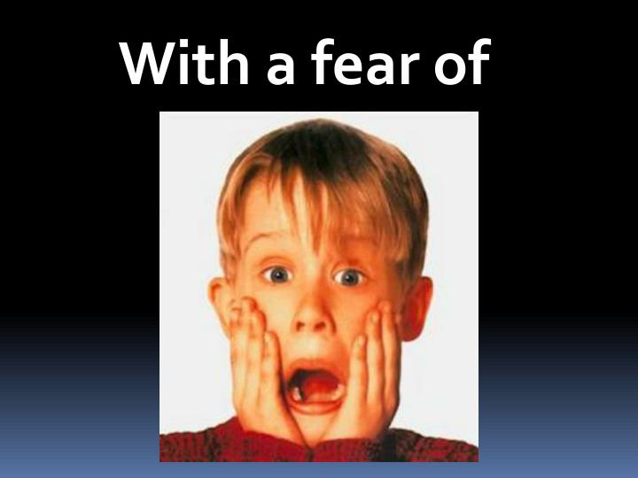 With a fear of