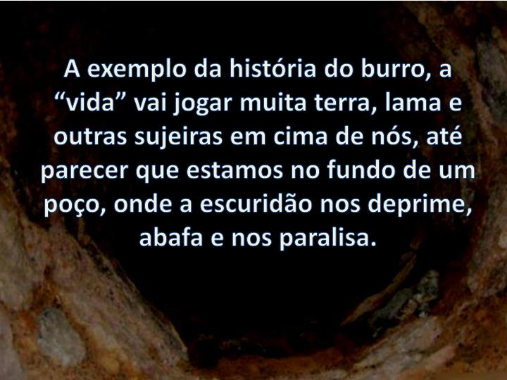 """A exemplo da história do burro, a """"vida"""" vai jogar muita terra, lama e outras sujeiras em cima de nós, até parecer que estamos no fundo de um poço, onde a escuridão nos deprime, abafa e nos paralisa."""