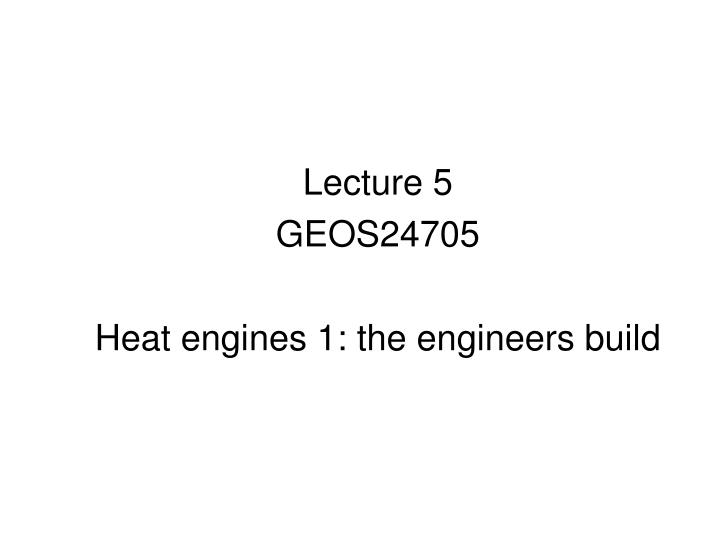 Lecture 5 geos24705 heat engines 1 the engineers build