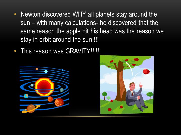 Newton discovered WHY all planets stay around the sun – with many calculations- he discovered that the same reason the apple hit his head was the reason we stay in orbit around the sun!!!!
