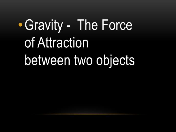 Gravity -  The Force of Attraction between two objects