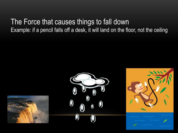The Force that causes things to fall down