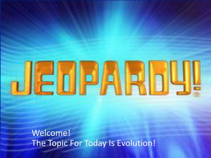 welcome the topic for today is evolution n.