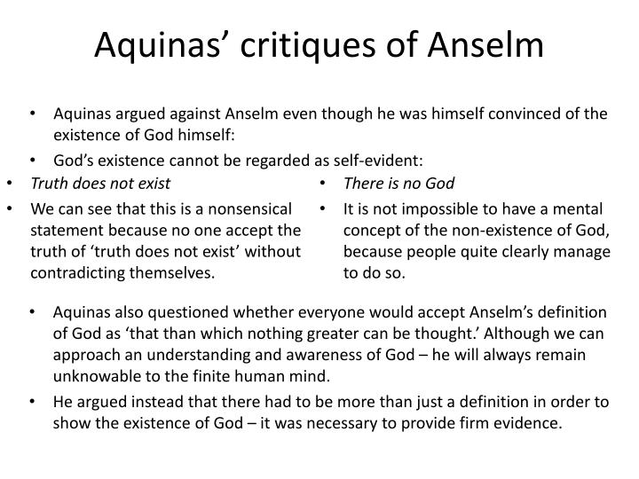 anselm and the proof for the existence St anselm, the catholic archbishop of canterbury and a doctor of the church, first formulated the ontological argument the proof is most notable because it alone claims to prove the existence of god by relying independently on human reason without the need for perception or evidence.