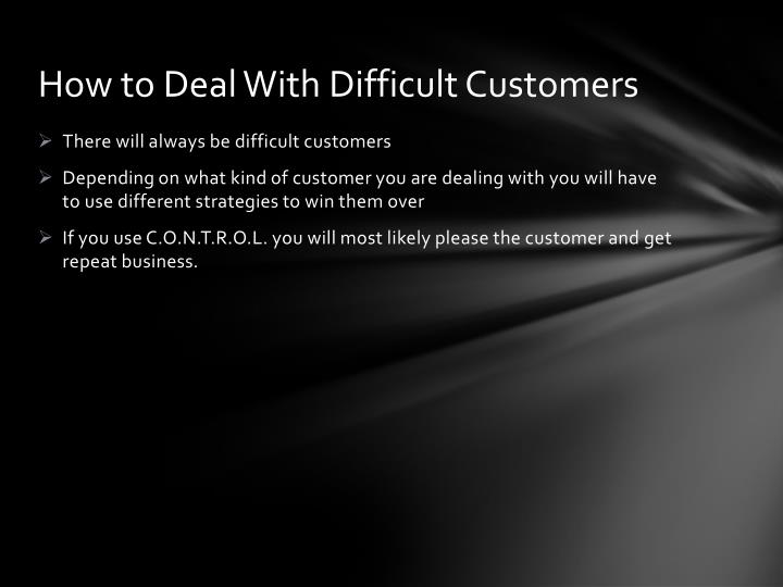 dealing with difficult customers Dealing with difficult customers is one of the hardest issues to handle in business sooner or later, everyone has had to deal with a difficult customer whether they're overly demanding, never satisfied, or simply have a bad attitude, it can be hard to keep your cool with a difficult customer.