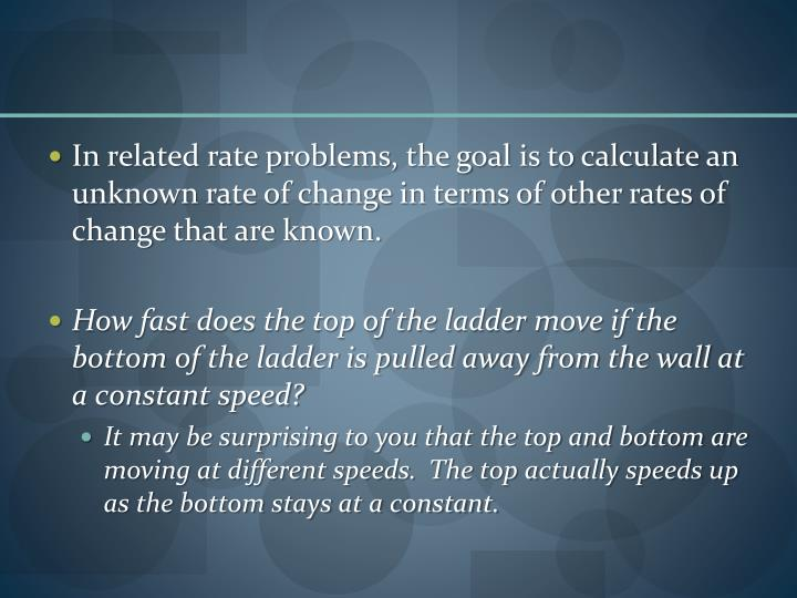 In related rate problems, the goal is to calculate an unknown rate of change in terms of other rates...