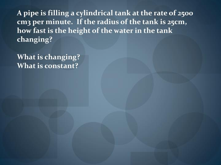 A pipe is filling a cylindrical tank at the rate of 2500 cm3 per minute.  If the radius of the tank is 25cm, how fast is the height of the water in the tank changing?