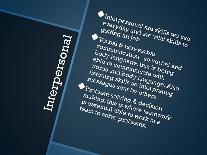 Interpersonal are skills we use everyday and are vital skills to getting an job