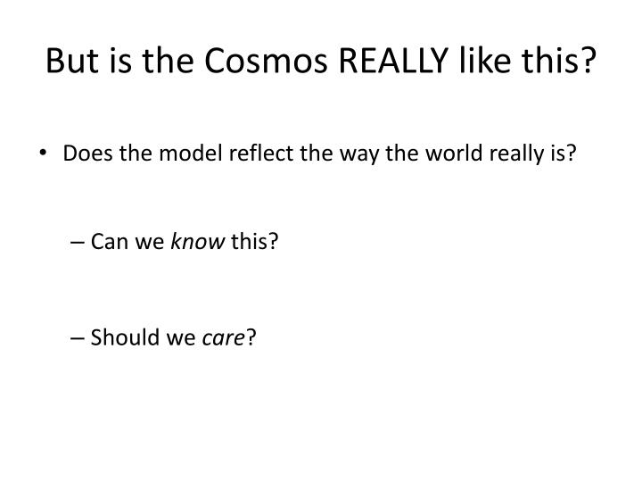 But is the Cosmos REALLY like this?