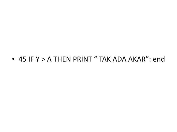 """45 IF Y > A THEN PRINT """" TAK ADA AKAR"""": end"""