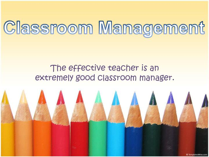 the effectiv e teacher is an extremely good classroom manager n.