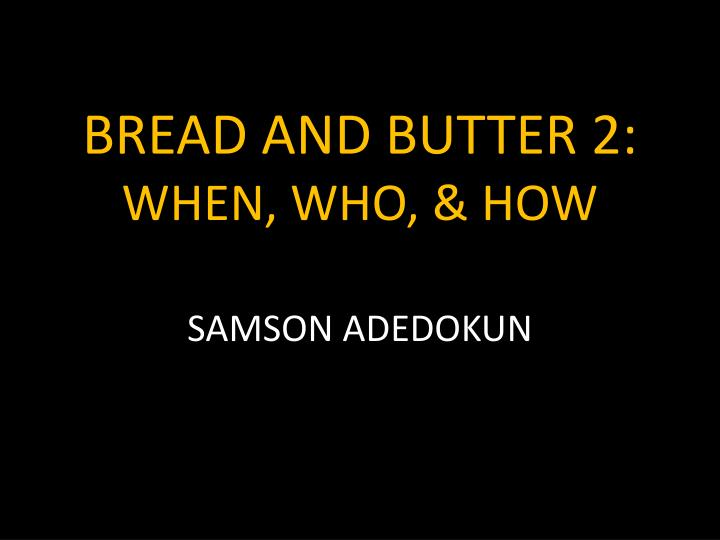 bread and butter 2 when who how n.