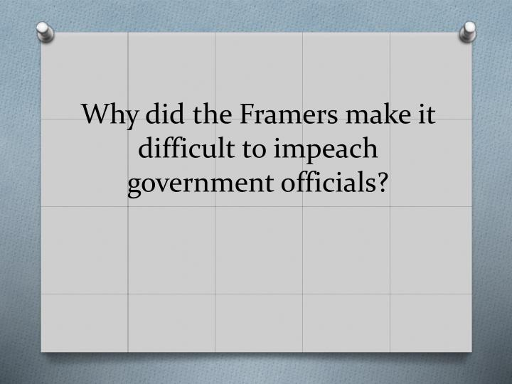 Why did the Framers make it difficult to impeach government officials?