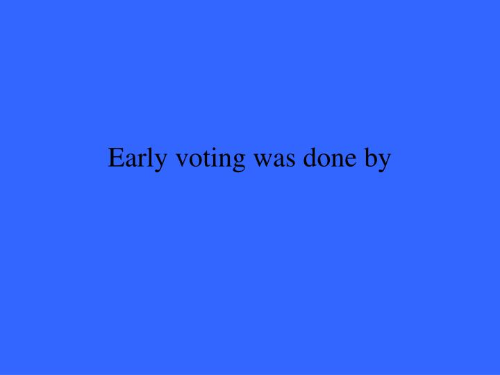 Early voting was done by