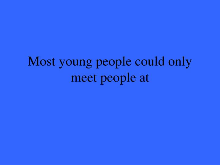Most young people could only meet people at