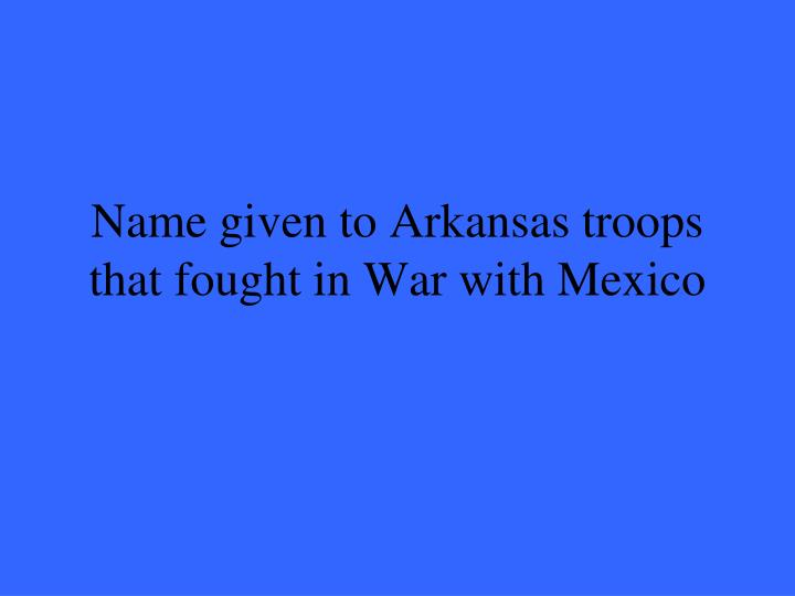 Name given to Arkansas troops that fought in War with Mexico