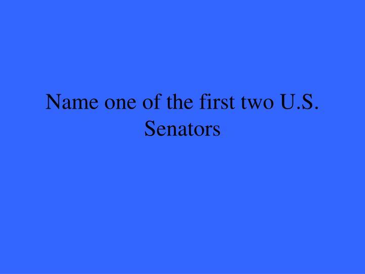 Name one of the first two U.S. Senators