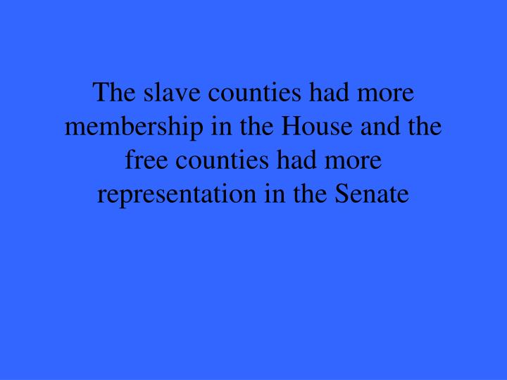 The slave counties had more membership in the House and the free counties had more representation in the Senate
