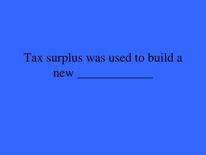 Tax surplus was used to build a new ____________