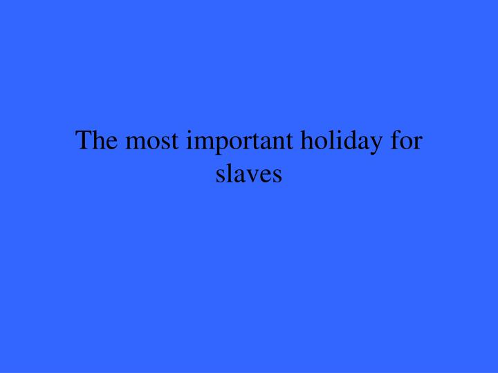 The most important holiday for slaves