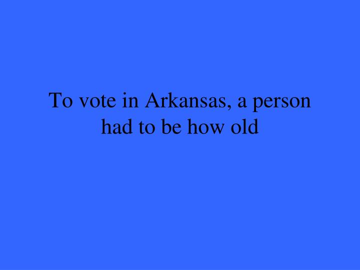 To vote in Arkansas, a person had to be how old