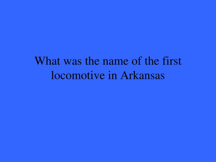 What was the name of the first locomotive in Arkansas