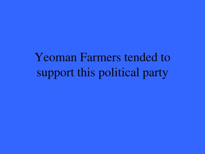 Yeoman Farmers tended to support this political party