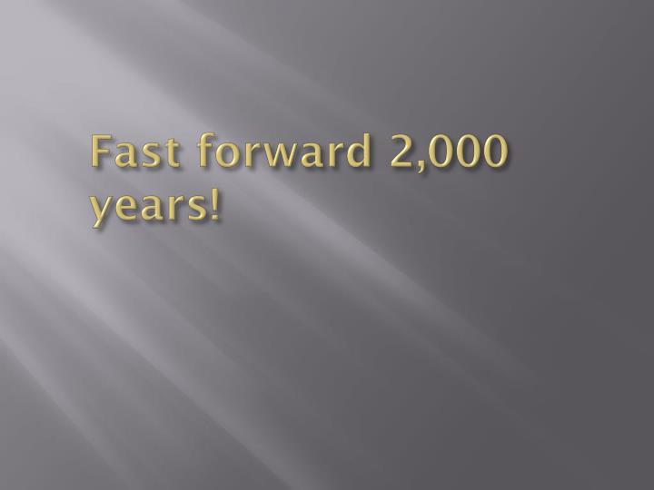 Fast forward 2,000 years!
