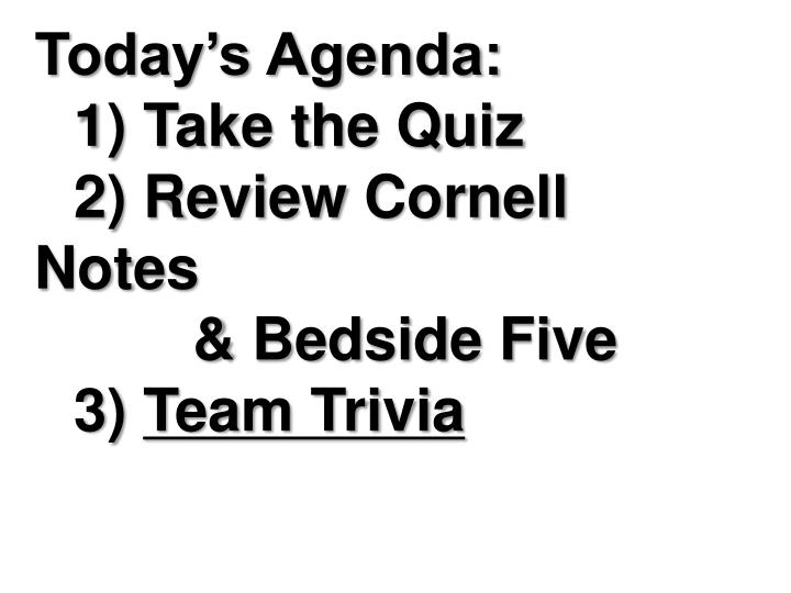 Today s agenda 1 take the quiz 2 review cornell notes bedside five 3 team trivia
