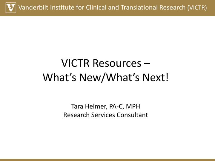 Victr resources what s new what s next tara helmer pa c mph research services consultant