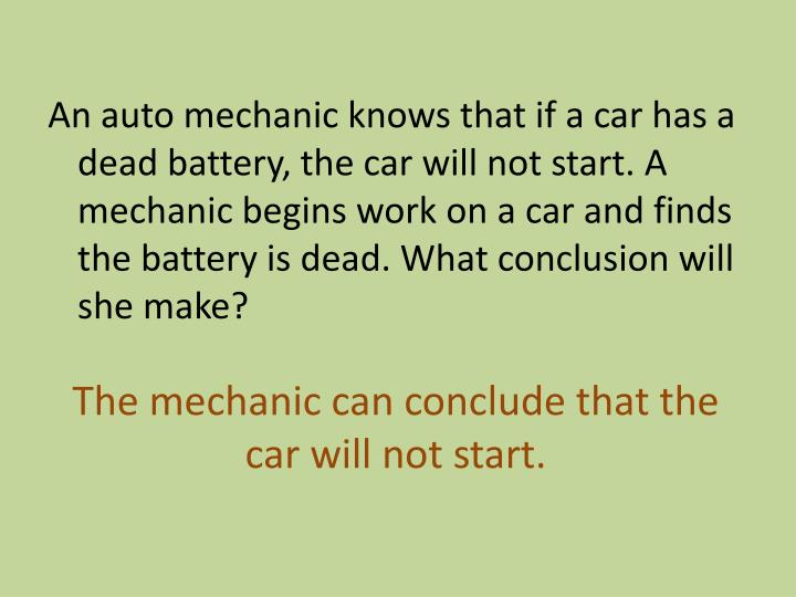 An auto mechanic knows that if a car has a dead battery, the car will not start. A mechanic begins work on a car and finds the battery is dead. What conclusion will she make?