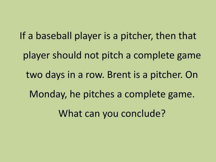 If a baseball player is a pitcher, then that player should not pitch a complete game two days in a row. Brent is a pitcher. On Monday, he pitches a complete game. What can you conclude?