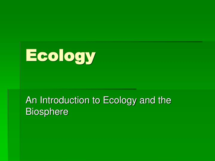 an introduction to ecology and biosphere Introduction to ecology biosphere - the biosphere is the collective interaction of all the biomes on the earth relationships in the environment.