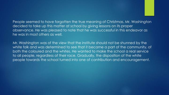 People seemed to have forgotten the true meaning of Christmas. Mr. Washington decided to take up this matter at school by giving lessons on its proper observance. He was pleased to note that he was successful in this endeavor as he was in most others as well.