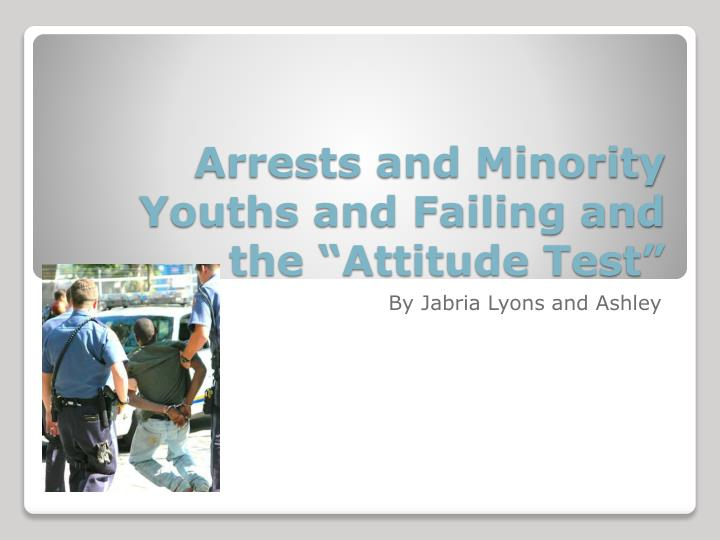 arrests and minority youths and failing and the attitude test n.