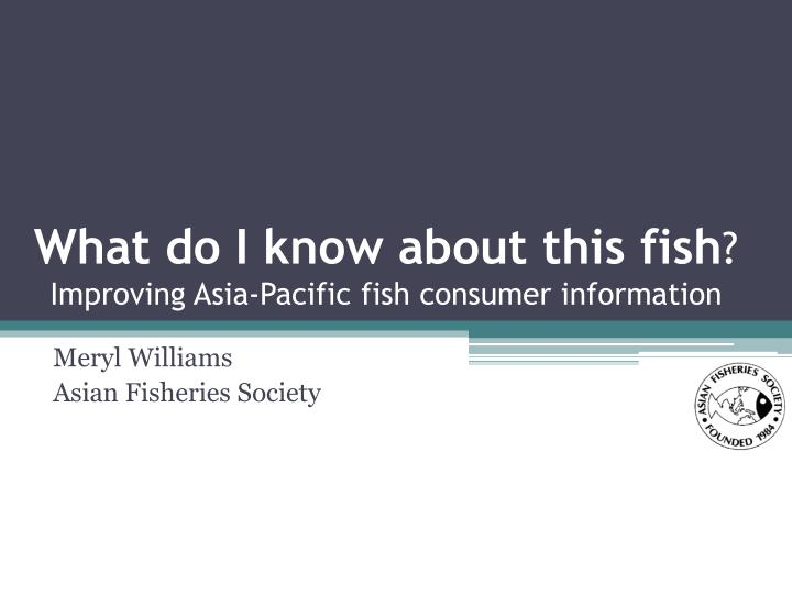 what do i know about this fish improving asia pacific fish consumer information n.