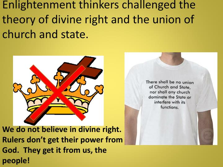 Enlightenment thinkers challenged the theory of divine right and the union of church and state.