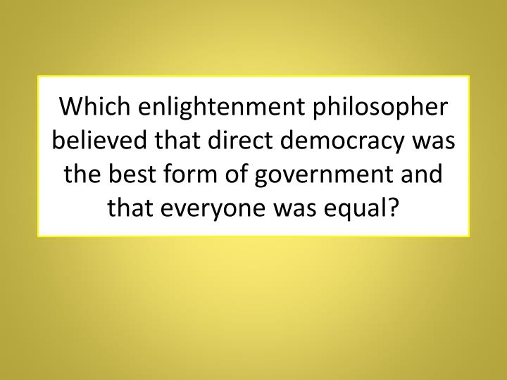 Which enlightenment philosopher believed that direct democracy was the best form of government and that everyone was equal?