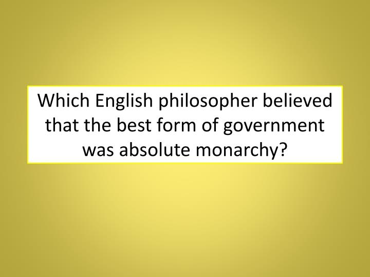 Which English philosopher believed that the best form of government was absolute monarchy?
