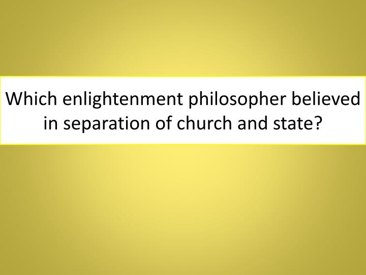 Which enlightenment philosopher believed in separation of church and state?