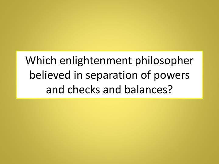 Which enlightenment philosopher believed in separation of powers and checks and balances?