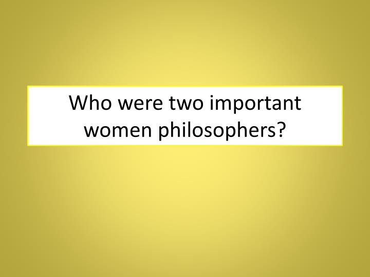 Who were two important women philosophers?