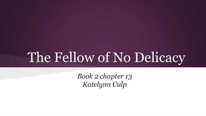 the fellow of no delicacy n.