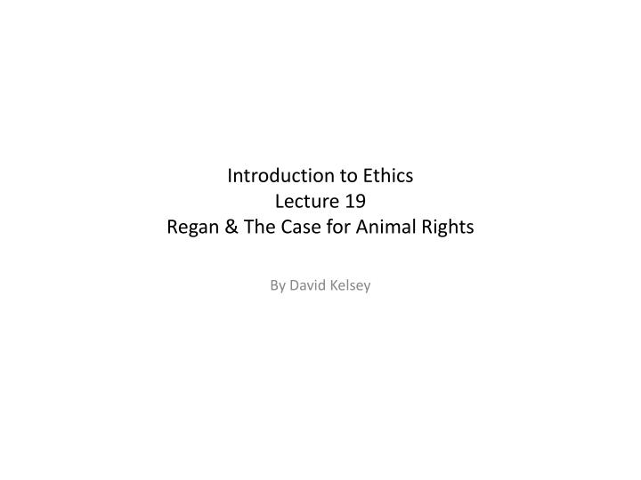 introduction to ethics lecture 19 regan the case for animal rights n.