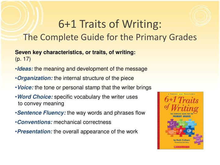 6 1 traits of writing The 6+1 trait® writing model for writing model for assessment and instruction 1 ideas ideas are the heart of the message, the content of the piece, the main theme, together with the details that enrich.
