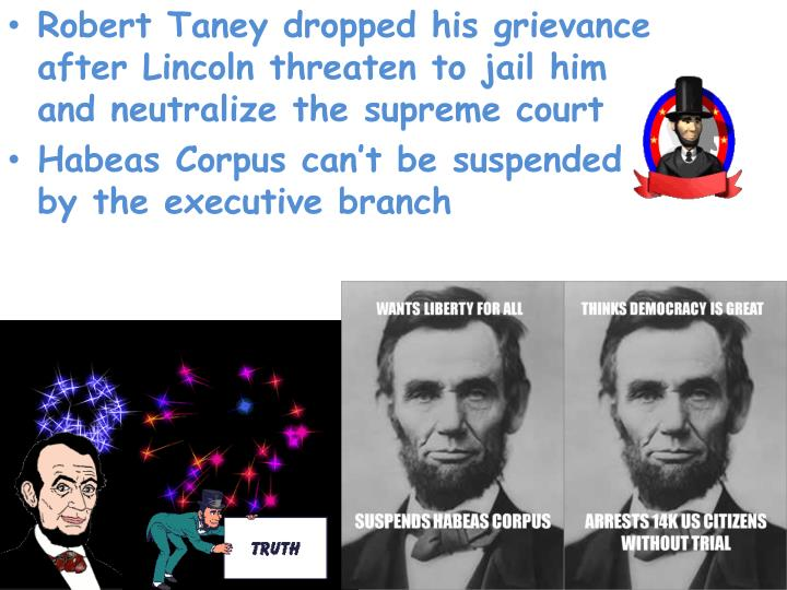 Robert Taney dropped his grievance after Lincoln threaten to jail him and neutralize the supreme court