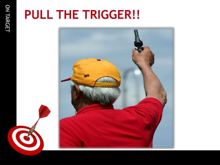 PULL THE TRIGGER!!