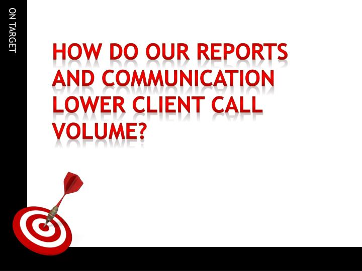 how do our reports and communication lower client call volume?