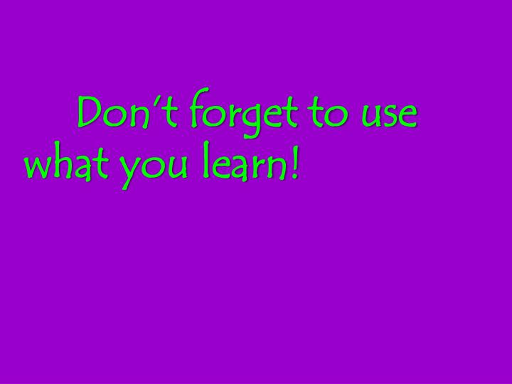 Don't forget to use what you learn!