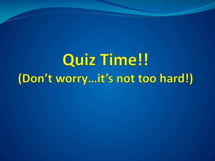 Quiz time don t worry it s not too hard